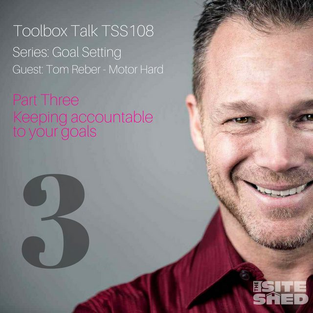 The Site Shed. Goal Setting_Keeping accountable to your goals with Tom Reber